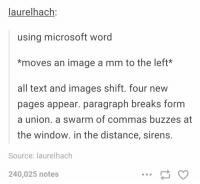 Microsoft, Image, and Images: laurelhach:  using microsoft word  *moves an image a mm to the left*  all text and images shift. four new  pages appear. paragraph breaks form  a union. a swarm of commas buzzes at  the window. in the distance, sirens.  Source: laurelhach  240,025 notes using microsoft word https://t.co/a4iBJ72wzv
