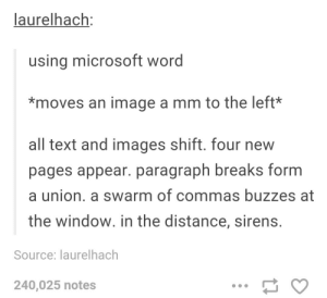 Microsoft, Texting, and Image: laurelhach:  using microsoft word  *moves an image a mm to the left*  all text and images shift. four new  pages appear. paragraph breaks form  a union. a swarm of commas buzzes at  the window. in the distance, sirens.  Source: laurelhach  240,025 notes Using Microsoft word