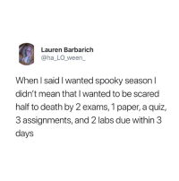 Death, Mean, and Quiz: Lauren Barbarich  @ha_LO_ween_  When I said I wanted spooky season l  didn't mean that I wanted to be scared  half to death by 2 exams, 1 paper, a quiz,  3 assignments, and 2 labs due within 3  days This is not what I meant 😭