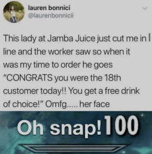 "Juice, Saw, and Free: lauren bonnici  @laurenbonnicii  This lady at Jamba Juice just cut me inl  line and the worker saw so when it  was my time to order he goes  ""CONGRATS you were the 18th  customer today!! You get a free drink  of choice!"" Omfg.... her face  Oh snap!100 All cashiers should be the same"