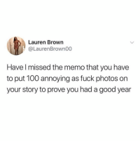 Enough already. The social media facade is see through as fuck. 😂😂: Lauren Brown  @LaurenBrown00  Have l missed the memo that you have  to put 100 annoying as fuck photos on  your story to prove you had a good year Enough already. The social media facade is see through as fuck. 😂😂