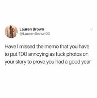 Enough already😂: Lauren Brown  @LaurenBrown00  Have l missed the memo that you have  to put 100 annoying as fuck photos on  your story to prove you had a good year Enough already😂