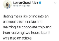 <p>Wild ride (via /r/BlackPeopleTwitter)</p>: Lauren Chanel Allen  @MichelleHux  dating me is like biting into an  oatmeal raisin cookie and  realizing it's chocolate chip and  then realizing two hours later it  was also an edible <p>Wild ride (via /r/BlackPeopleTwitter)</p>
