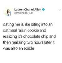 Two Hours Later: Lauren Chanel Allen  @MichelleHux  dating me is like biting into an  oatmeal raisin cookie and  realizing it's chocolate chip and  then realizing two hours later it  was also an edible