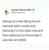 How are you already not following @TOPTREE?!? 😂😂: Lauren Chanel Allen  @MichelleHux  dating me is like biting into an  oatmeal raisin cookie and  realizing it's chocolate chip and  then realizing two hours later it  was also an edible How are you already not following @TOPTREE?!? 😂😂