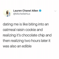 Follow @hemperco if you 💨: Lauren Chanel Allen  @MichelleHux  dating me is like biting into an  oatmeal raisin cookie and  realizing it's chocolate chip and  then realizing two hours later it  was also an edible Follow @hemperco if you 💨