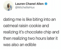 😎: Lauren Chanel Allen  @MichelleHux  dating me is like biting into an  oatmeal raisin cookie and  realizing it's chocolate chip and  then realizing two hours later it  was also an edible 😎