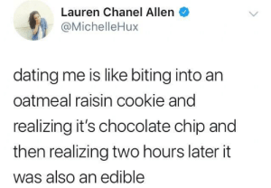 Wild ride by TurtleOnTheRocks FOLLOW HERE 4 MORE MEMES.: Lauren Chanel Allen  @MichelleHux  dating me is like biting into an  oatmeal raisin cookie and  realizing it's chocolate chip and  then realizing two hours later it  was also an edible Wild ride by TurtleOnTheRocks FOLLOW HERE 4 MORE MEMES.