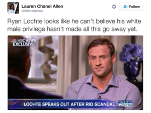 It should have been over by now: Lauren Chanel Allen  @MichelleHux  Follow  Ryan Lochte looks like he can't believe his white  male privilege hasn't made all this go away yet.  AL NBCNEWS  EXCLUSIVE  LOCHTE SPEAKS OUT AFTER RIO SCANDAL NEWS  NEWS It should have been over by now