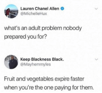 True, Black, and Chanel: Lauren Chanel Allen  @MichelleHux  what's an adult problem nobody  prepared you for?  Keep Blackness Black.  @Mayhemmyles  Fruit and vegetables expire faster  when you're the one paying for them. this is sadly true