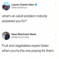 Dank, Life, and Black: Lauren Chanel Allen  @MichelleHux  what's an adult problem nobody  prepared you for?  Keep Blackness Black.  @Mayhemmyles  Fruit and vegetables expire faster  when you're the one paying for them Real life problems