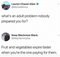 Funny, Black, and Chanel: Lauren Chanel Allen  @MichelleHux  what's an adult problem nobody  prepared you for?  Keep Blackness Black.  @Mayhemmyles  Fruit and vegetables expire faster  when you're the one paying for them TOO REAL 😂😂😂 https://t.co/FwTTumFt0D