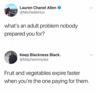 Black, Chanel, and Humans of Tumblr: Lauren Chanel Allen  @MichelleHux  what's an adult problem nobody  prepared you for?  Keep Blackness Black.  @Mayhemmyles  Fruit and vegetables expire faster  when you're the one paying for them