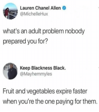 Memes, Black, and Chanel: Lauren Chanel Allen  @MichelleHux  what's an adult problem nobody  prepared you for?  Keep Blackness Black.  @Mayhemmyles  Fruit and vegetables expire faster  when you're the one paying for them 😩 Add Snap 👻 Lmaomyynigga