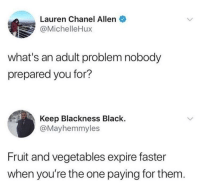 I guess ill just eat the expired food: Lauren Chanel Allen  @MichelleHux  what's an adult problem nobody  prepared you for?  Keep Blackness Black.  @Mayhemmyles  Fruit and vegetables expire faster  when you're the one paying for them I guess ill just eat the expired food