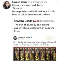 Those damn white people: Lauren Chen @RoamingMil 7h  , screw white men and their  Squints*  Disproportionate likelihood to put thei  lives at risk in order to save others.  Orwell & Goode Ba @OrwelING..  The cult of diversity cares more  about virt  lives.  tue signalling than people's  Harvard Biz Review  ollow  U.S. firefighters are overwhelmingly white and  male. Here's why that needs to change Those damn white people
