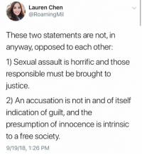 Memes, Free, and Justice: Lauren Chen  @RoamingMil  These two statements are not, in  anyway, opposed to each other:  1) Sexual assault is horrific and those  responsible must be brought to  justice.  2) An accusation is not in and of itself  indication of guilt, and the  presumption of innocence is intrinsic  to a free society.  9/19/18, 1:26 PM (GC)