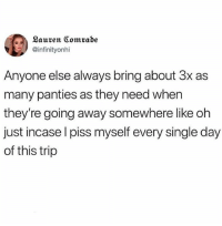 Relatable, Single, and Day: Lauren Comrabe  @infinityonhi  Anyone else always bring about 3x as  many panties as they need when  they're going away somewhere like oh  just incase l piss myself every single day  of this trip why is this me
