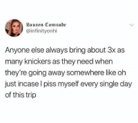 Girl Memes, Single, and Day: Lauren Comrade  @infinityonhi  Anyone else always bring about 3x as  many knickers as they need when  they're going away somewhere like oh  just incase l piss myself every single day  of this trip I pack an extra 5