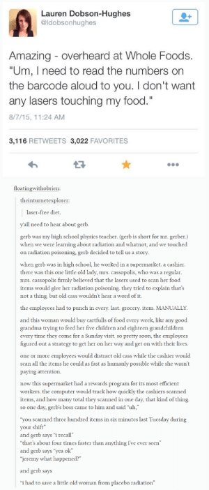 "Children, Food, and Grandma: Lauren Dobson-Hughes  @ldobsonhughes  Amazing - overheard at Whole Foods  ""Um, I need to read the numbers on  the barcode aloud to you. I don't want  any lasers touching my food.""  8/7/15, 11:24 AM  3,116 RETWEETS 3,022 FAVORITES  floatingwithobrien  theinturnetexplorer:  laser-free diet  all need to hear about gerb  gerb was my high school physics teacher. (gerb is short for mr. gerber.)  when we were learning about radiation and whatnot, and we touched  on radiation poisoning, gerb decided to tell us a story  when gerb was in high school, he worked in a supermarket. a cashier  there was this one little old lady, mrs. cassopolis, who was a regular  mrs. cassopolis firmly believed that the lasers used to scan her food  items would give her radiation poisoning. they tried to explain that's  not a thing. but old cass wouldn't hear a word of it.  the employees had to punch in every. last. grocery. item. MANUALLY  and this woman would buy cartfulls of food every week, like any good  grandma trying to feed her five children and eighteen grandchildren  every time they come for a Sunday visit. so pretty soon, the employees  figured out a strategy to get her on her way and get on with their lives  one or more employees would distract old cass while the cashier would  scan all the items he could as fast as humanly possible while she wasn't  paying attention.  now this supermarket had a rewards program for its most efficient  workers. the computer would track how quickly the cashiers scanned  items, and how many total they scanned in one day, that kind of thing  so one day, gerb's boss came to him and said ""uh,""  you scanned three hundred items in six minutes last Tuesday during  your shift  and gerb says ""i recall""  ""that's about four times faster than anything i've ever seen""  and gerb says ""yea ok""  jeremy what happened?""  and gerb says  ""i had to save a little old woman from placebo radiation"" Some people dont want superpowers, I guess"