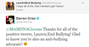 Cancer, Glee, and Hope: Lauren End Bullying @MrsMDNACiccone  I hope all of the Glee members get Cancer  Details  1ir  Darren Criss  @DarrenCriss  @MrsMDNACiccone Thanks for all of the  positive tweets, Lauren|End Bullying! Glad  to know you're also an anti-bullying  advocate! e