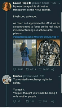 Memes, Appreciate, and Focus: Lauren Hogg. @lauren-hoggs-12h  My new backpack is almost as  transparent as the NRA's agenda.  I feel sooo safe now.  As much as I appreciate the effort we as  a country need to focus on the real issue  instead of turning our schools into  prisons.  #clearbackpacks #MarchForOurLives  3,093 t 6,219 26.1K  libertas @PeonRevolt 12h  You wanted to exchange rights for  safety.  You got it.  You just thought you would be doing it  only to other people  15 t 106 355 It isn't much fun, is it? You know, to be punished and demonized for the actions of another?