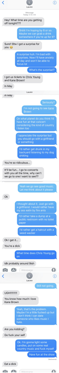 Ass, Bad, and Dating: Lauren  iMessage  Today 9:40 AM  Hey! What time are you getting  off tonight???  Shillit I'm hoping by 6 or so.  Maybe we can grab a drink  somewhere if you're up for it?  Sure!! Btw I got a surprise for  you e  A surprise huh. I'm bad with  surprises. Now I'll have anxiety  all day and won't be able to  focus lol  What's the surprise!?  I got us tickets to Chris Young  and Kane Brown!  In May   Lauren  In May  Seriously?  I'm not going to see kane  Brown  On what planet do you think l'd  have fun at that concert  considering the kind of country  I listen too  I appreciate the surprise but  you should go with a girlfriend  or something  I'd rather get drunk in my  backyard listening to my dog  shitting  You're so ridiculous...  It'll be fun... I go to concerts  with you all the time, why can't  we go to one l want to see??   Yeah we go see good music  Let me think about it please  Ok  I thought about it. Just go with  a girlfriend. I would rather have  my ass eatin by fire ants  I'd rather take a dump at a  public restroom with no toilet  paper  I'd rather get a haircut with a  weed wacker  Ok I get it...  You're a dick  What time does Chris Young go  on  ldk probably around 9ish  iMessage   Lauren  Still not going.  You know how much I love  Kane Brown  Yeah, that's the problem.  Maybe l'm a little fucked up but  l don't think I can date  someone who likes music l  hate  Are you kidding?  Go fuck your self  Ok. I'm gonna light some  candles, put on some real  country music and fuck myself  Have fun at the show  Delivered  Eat a dick  Message guy breaks up with girl after a month of dating because of her taste in music
