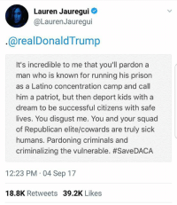 A Dream, Memes, and Squad: Lauren Jauregui  @LaurenJauregui  @realDonaldTrump  It's incredible to me that you'll pardon a  man who is known for running his prison  as a Latino concentration camp and call  him a patriot, but then deport kids with a  dream to be successful citizens with safe  lives. You disgust me. You and your squad  of Republican elite/cowards are truly sick  humans. Pardoning criminals and  criminalizing the vulnerable. #SaveDACA  12:23 PM 04 Sep 17  18.8K Retweets 39.2K Likes @laurenjauregui we see you and we appreciate you ❤✊🏾