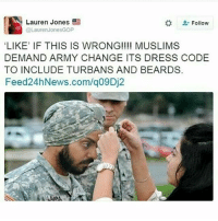 "Memes, Army, and Dress: Lauren Jones  Follow  @Lauren Jones GOP  ""LIKE' IF THIS IS WRONG!!!! MUSLIMS  DEMAND ARMY CHANGE ITS DRESS CODE  TO INCLUDE TURBANS AND BEARDS.  Feed 24hNews.com/q09Dj2 LAST AP EXAM TMR (don't get pissed at me, scroll first the lady gets shut down)"