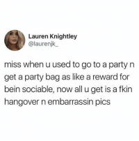 where's my creative eraser: Lauren Knightley  @laurenjk  miss when u used to go to a party n  get a party bag as like a reward for  bein sociable, now all u get is a fkin  hangover n embarrassin pics where's my creative eraser