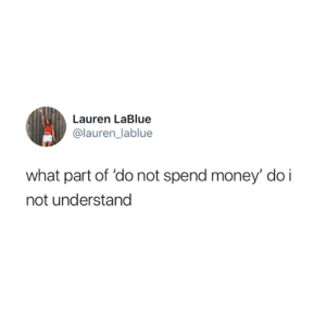 Money, What, and Lauren: Lauren LaBlue  @lauren_lablue  what part of 'do not spend money' do i  not understand