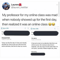 Cute: Lauren  @lauren _mettler  My professor for my online class was mad |  when nobody showed up for the first day,  then realized it was an online class !  Inbox (58)  くInbox (59)  Fro  Fro  0:  To  Disappointed  Today at 10:34 AM  I'm sorry  Today at 10:49 AM  Today was the first day of class and nobody  showed up. If this is how you will all act the  entire semester, feel free to drop my course  It has just come to my attention that this is an  online course. No in person class time is  required. I am very sorry for the rude email. I'm  not a jerk, I promise. Please forgive me, class  Sincerely Cute