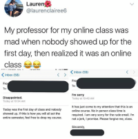 Please forgive me,,: Lauren  @laurenclairee6  My professor for my online class was  mad when nobody showed up for the  first day, then realized it was an online  class 부부  くInbox (58)  Inbox (59)  Fro  Fro  To:  Disappointed  Today at 10:34 AM  I'm sorry  Today at 10:49 AM  Today was the first day of class and nobody  showed up. If this is how you will all act the  entire semester, feel free to drop my course  It has just come to my attention that this is an  online course. No in person class time is  required. I am very sorry for the rude email. I'm  not a jerk, I promise. Please forgive me, class.  Sincerely Please forgive me,,