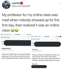 Me as a professor.: Lauren  @laurenclairee6  My professor for my online class was  mad when nobody showed up for the  first day, then realized it was an online  class  oo Verizon LTE  10:35 AM  92%  o Verizon LTE  10:50 AM  92% ■  Inbox (58)  くInbox (59)  ro  Fro  To  To:  Disappointed  Today at 10:34 AM  I'm sorry  Today at 10:49 AM  Today was the first day of class and nobody  showed up. If this is how you will all act the  entire semester, feel free to drop my course.  It has just come to my attention that this is an  online course. No in person c  required. I am very sorry for the rude email. I'm  not a jerk, I promise. Please forgive me, class.  lass time is  Sincerely, Me as a professor.