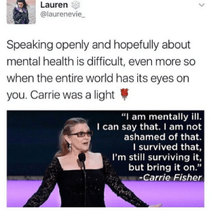 """Carrie Fisher, World, and Carrie: Lauren  @laurenevie  Speaking openly and hopefully about  mental health is difficult, even more so  when the entire world has its eyes on  you. Carrie was a light  """"I am mentally ill  I can say that. I am not  ashamed of that  I survived that,  I'm still surviving it,  but bring it on.""""  -Carrie Fisher"""