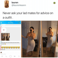 Advice, Memes, and Chat: lauren  @laurenkeann  Never ask your lad mates for advice on  a outfit  16:30  Tom Wray  ME  1I  TOM  Aren't they the same dress just ones been  ironed?  ME  FUCK off  Send a Chat Follow @kalesaladuk for UK memes!!!