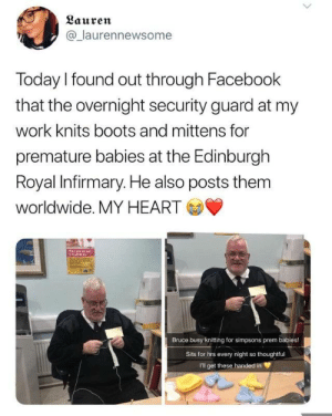 Wholesome r/scottishpeopletwitter: Lauren  @laurennewsome  Today I found out through Facebook  that the overnight security guard at my  work knits boots and mittens for  premature babies at the Edinburgh  Royal Infirmary. He also posts them  worldwide. MY HEART  Bruce busy knitting for simpsons prem babies!  Sits for hrs every night so thoughtful  I'll get these handed in Wholesome r/scottishpeopletwitter