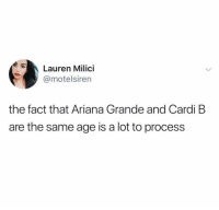 Ariana Grande, Funny, and Cardi B: Lauren Milici  @motelsiren  the fact that Ariana Grande and Cardi B  are the same age is a lot to process 🤯🤯🤯🤯🤯
