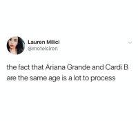 Ariana Grande, Ironic, and Cardi B: Lauren Milici  @motelsiren  the fact that Ariana Grande and Cardi B  are the same age is a lot to process 😲 (@jerrygossip)