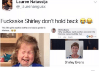 """Another One, Chill, and Girls: Lauren Natassija  @_laurenangusx  Fucksake Shirley don't hold back  This little girl's reaction to the new baby's gender is  hilarious...  Shirley Evans  Why would you want another one when the  first one turned out like that  6 d Like Reply  0024K  Shirley Evans <p>Chill out Shirley via /r/memes <a href=""""https://ift.tt/2HYRb8G"""">https://ift.tt/2HYRb8G</a></p>"""