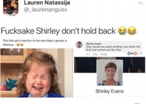 Another One, Chill, and Click: Lauren Natassija  @_laurenangusx  Fucksake Shirley don't hold back  This little girl's reaction to the new baby's gender is  Shirley Evans  Why would you want another one when the  first one turned out like that  hilariou...  OO2.4K  Like Reply  6 d  Shirley Evans Chill out Shirley by AppleBiryani CLICK HERE 4 MORE MEMES.