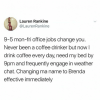 Chat, Coffee, and Jobs: Lauren Rankine  @LaurenRankine  9-5 mon-fri office jobs change you.  Never been a coffee drinker but now l  drink coffee every day, need my bed by  9pm and frequently engage in weather  chat. Changing ma name to Brenda  effective immediately I'm Brenda now