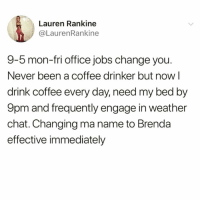 Funny, Chat, and Coffee: Lauren Rankine  @LaurenRankine  9-5 mon-fri office jobs change you.  Never been a coffee drinker but now l  drink coffee every day, need my bed by  9pm and frequently engage in weather  chat. Changing ma name to Brenda  effective immediately Just call me Brenda @2fiercebitches
