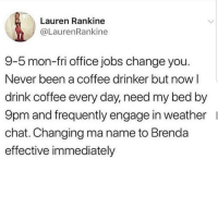 Latinos, Memes, and Chat: Lauren Rankine  @LaurenRankine  9-5 mon-fri office jobs change you  Never been a coffee drinker but now l  drink coffee every day, need my bed by  9pm and frequently engage in weather  chat. Changing ma name to Brenda  effective immediately Honestly 😅😅😂 🔥 Follow Us 👉 @latinoswithattitude 🔥 latinosbelike latinasbelike latinoproblems mexicansbelike mexican mexicanproblems hispanicsbelike hispanic hispanicproblems latina latinas latino latinos hispanicsbelike
