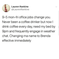 Latinos, Memes, and Chat: Lauren Rankine  @LaurenRankine  9-5 mon-fri office jobs change you  Never been a coffee drinker but now l  drink coffee every day, need my bed by  9pm and frequently engage in weather  chat. Changing ma name to Brenda  effective immediately Lmaoo 😅😅😅😂😂 🔥 Follow Us 👉 @latinoswithattitude 🔥 latinosbelike latinasbelike latinoproblems mexicansbelike mexican mexicanproblems hispanicsbelike hispanic hispanicproblems latina latinas latino latinos hispanicsbelike