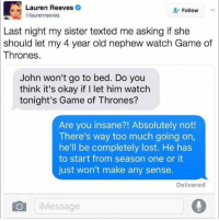 Funny, Game of Thrones, and Too Much: Lauren Reeves  Follow  laurenreeves  Last night my sister texted me asking if she  should let my 4 year old nephew watch Game of  Thrones.  John won't go to bed. Do you  think it's okay if I let him watch  tonight's Game of Thrones?  Are you insane?! Absolutely not!  There's way too much going on,  he'll be completely lost. He has  to start from season one or it  just won't make any sense.  Delivered  Message I can barely follow wtf is going on in GOT
