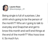 Latinos, Love, and Memes: Lauren Russ  @laurenpaige21  Being single is full of surprises. Like  ohhh who's going to be the person of  the month?? Who am I going to talk to  everyday and Snapchat and get to  know this month and we'll end things at  the end of the month?? Woo hooo love  it. So much fun. Yay 😊😊😊😂😂😂 🔥 Follow Us 👉 @latinoswithattitude 🔥 latinosbelike latinasbelike latinoproblems mexicansbelike mexican mexicanproblems hispanicsbelike hispanic hispanicproblems latina latinas latino latinos hispanicsbelike