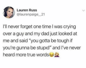 "Dad telling it how it is.: Lauren Russ  @laurenpaige21  I'll never forget one time l was crying  over a guy and my dad just looked at  me and said ""you gotta be tough if  you're gunna be stupid"" and I've never  heard more true words Dad telling it how it is."