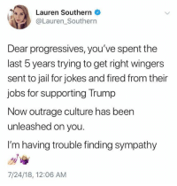 Jail, Memes, and Jobs: Lauren Southern  @Lauren_Southern  Dear progressives, you've spent the  last 5 years trying to get right wingers  sent to jail for jokes and fired from their  jobs for supporting Trump  Now outrage culture has been  unleashed on you.  I'm having trouble finding sympathy  7/24/18, 12:06 AM (GC)
