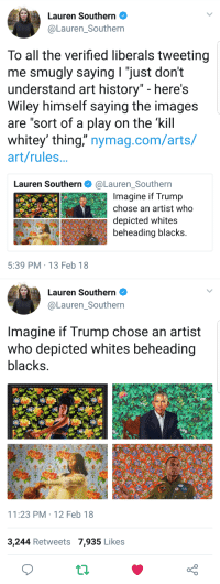 "Donald Trump, Paintings, and True: Lauren Southern  @Lauren_Southern  To all the verified liberals tweeting  me smualy saving I ""iust don't  understand art history"" - here's  Wiley himself saying the images  are ""sort of a play on the 'kill  whitey' thing,"" nymag.com/arts/  art/rules  Lauren Southern. @LaurenSouthern  -  Imagine if Trump  chose an artist who  depicted whites  beheading blacks  5:39 PM 13 Feb 18   Lauren Southern .  @Lauren_Southern  Imagine if Trump chose an artist  who depicted whites beheading  blacks  11:23 PM 12 Feb 18  3,244 Retweets 7,935 Likes <p><a href=""http://cisnowflake.tumblr.com/post/170872168431/italianguy617-tron-whats-common-in-democrats"" class=""tumblr_blog"">cisnowflake</a>:</p>  <blockquote><p><a href=""https://italianguy617.tumblr.com/post/170863670500/tron-whats-common-in-democrats-and-muslims-an"" class=""tumblr_blog"">italianguy617</a>:</p><blockquote> <p><a href=""http://tron.tumblr.com/post/170859115020/whats-common-in-democrats-and-muslims-an"" class=""tumblr_blog"">tron</a>:</p> <blockquote><p>What's common in Democrats and Muslims? An obsession with cutting of innocent people's heads.</p></blockquote> <figure class=""tmblr-full"" data-orig-height=""641"" data-orig-width=""1199""><img src=""https://78.media.tumblr.com/c209fd4d3f198a1b463413a82c411ab8/tumblr_inline_p44rarSiZP1s9tj3h_540.png"" data-orig-height=""641"" data-orig-width=""1199""/></figure></blockquote>  <p>It is absolutely true that if an artist had done multiple paintings depicting white people decapitating black people, and then Donald Trump chose that person paint a portrait of him, the media would be pointing to it as proof of Trump's white supremacism.</p></blockquote>  <p>In a damn heartbeat they would.</p>"